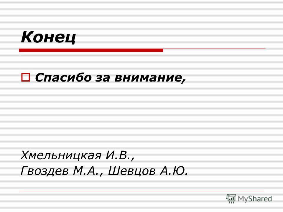 Конец Спасибо за внимание, Хмельницкая И.В., Гвоздев М.А., Шевцов А.Ю.