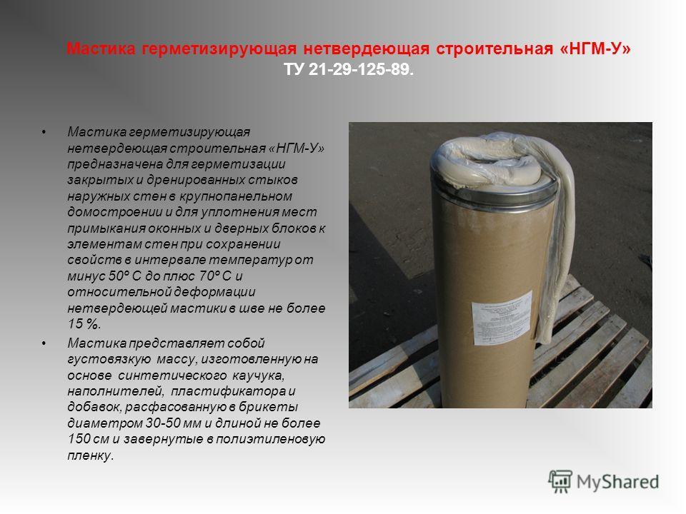 Мастика герметизирующая нетвердеющая строительная «НГМ-У» ТУ 21-29-125-89. Мастика герметизирующая нетвердеющая строительная «НГМ-У» предназначена для герметизации закрытых и дренированных стыков наружных стен в крупнопанельном домостроении и для упл