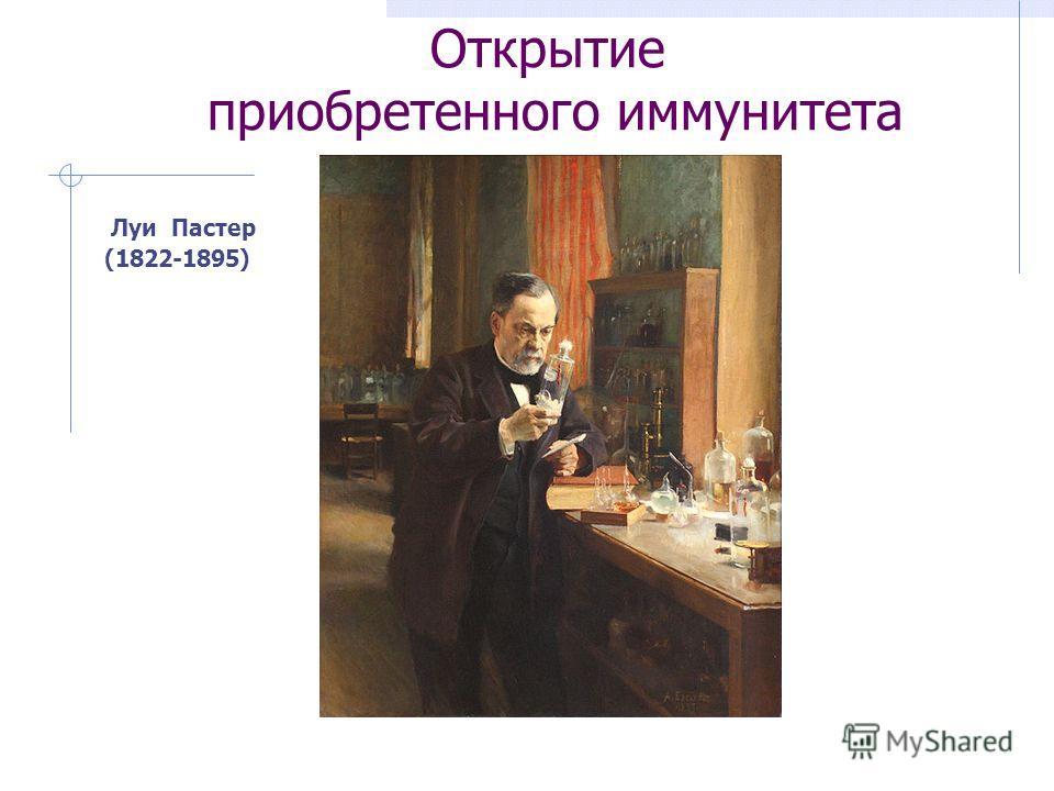 Открытие приобретенного иммунитета Луи Пастер (1822-1895)