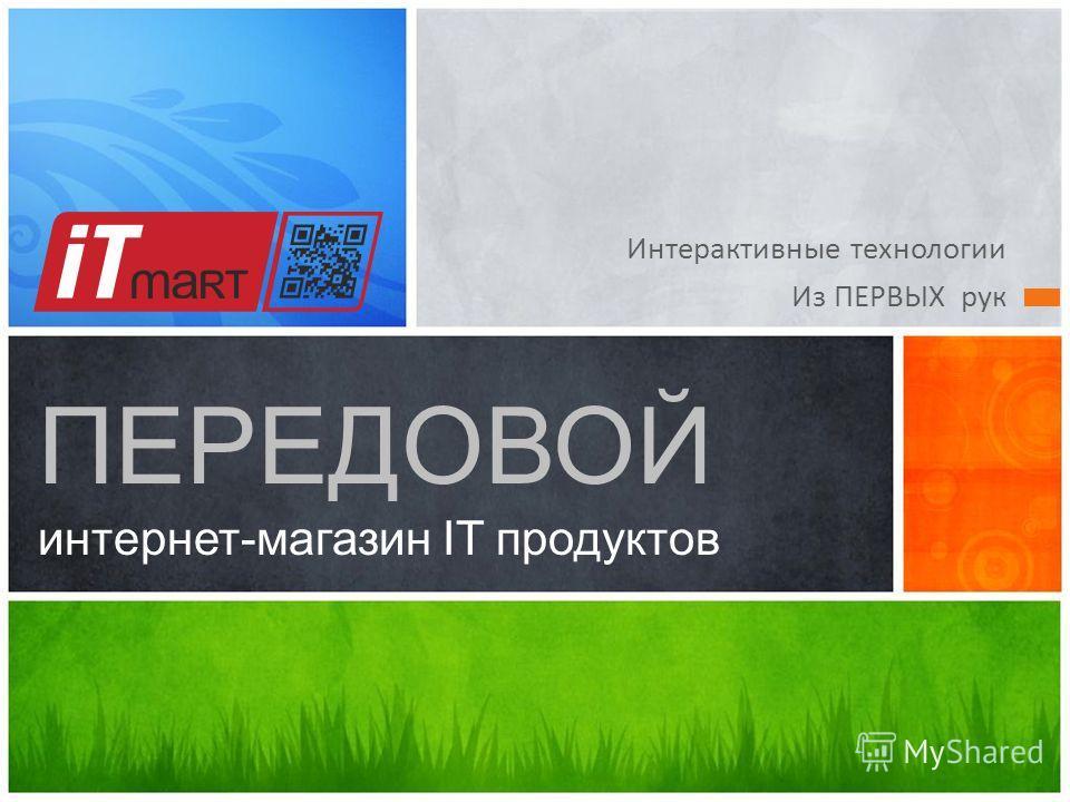 Интерактивные технологии Из ПЕРВЫХ рук ПЕРЕДОВОЙ интернет-магазин IT продуктов