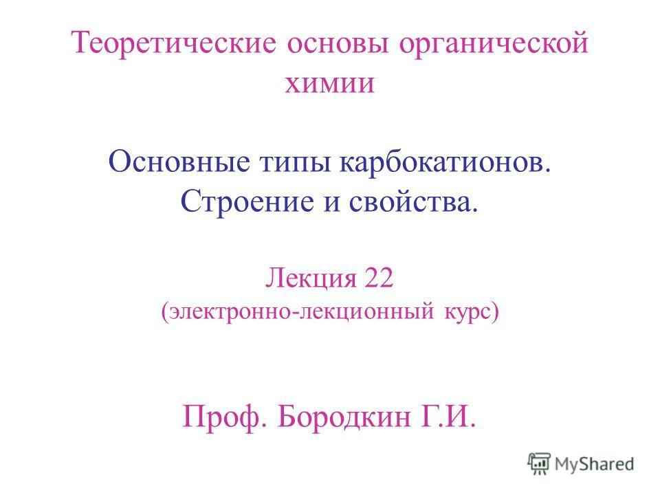 Теоретические основы органической химии Основные типы карбокатионов. Строение и cвойства. Лекция 22 (электронно-лекционный курс) Проф. Бородкин Г.И.