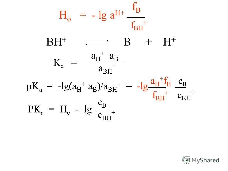 H o = - lg a H+ BH + B + H + K a = a H + a B a BH + pK a = -lg(a H + a B )/a BH + = -lg a H + f B c B f BH + c BH + fBfB f BH + PK a = H o - lg cBcB c BH +