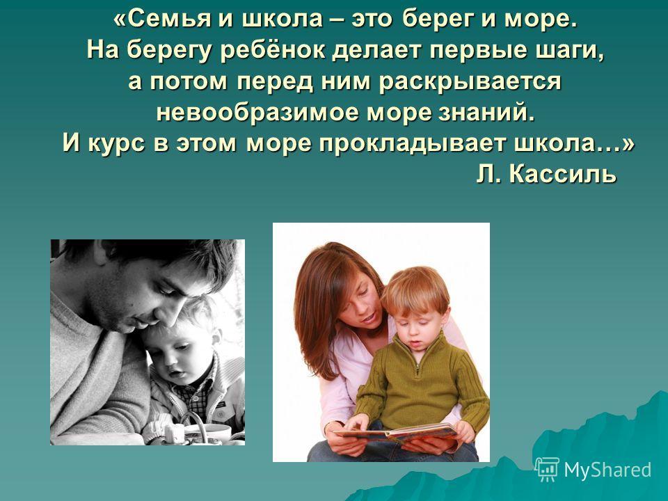 «Семья и школа – это берег и море. На берегу ребёнок делает первые шаги, а потом перед ним раскрывается невообразимое море знаний. И курс в этом море прокладывает школа…» Л. Кассиль
