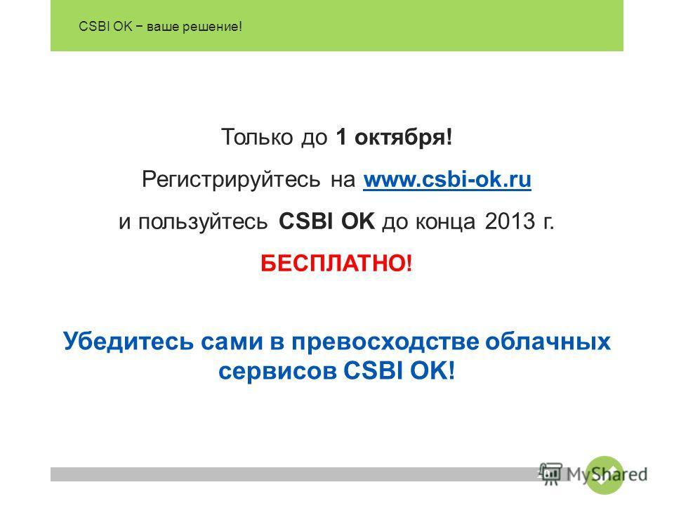 CSBI OK ваше решение! 10 Только до 1 октября! Регистрируйтесь на www.csbi-ok.ru и пользуйтесь CSBI OK до конца 2013 г.www.csbi-ok.ru БЕСПЛАТНО! Убедитесь сами в превосходстве облачных сервисов CSBI OK!