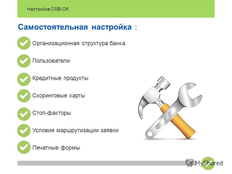 Настройка CSBI OK 5 Организационная структура банка Пользователи Кредитные продукты Скоринговые карты Стоп-факторы Условия маршрутизации заявки Печатные формы Самостоятельная настройка :