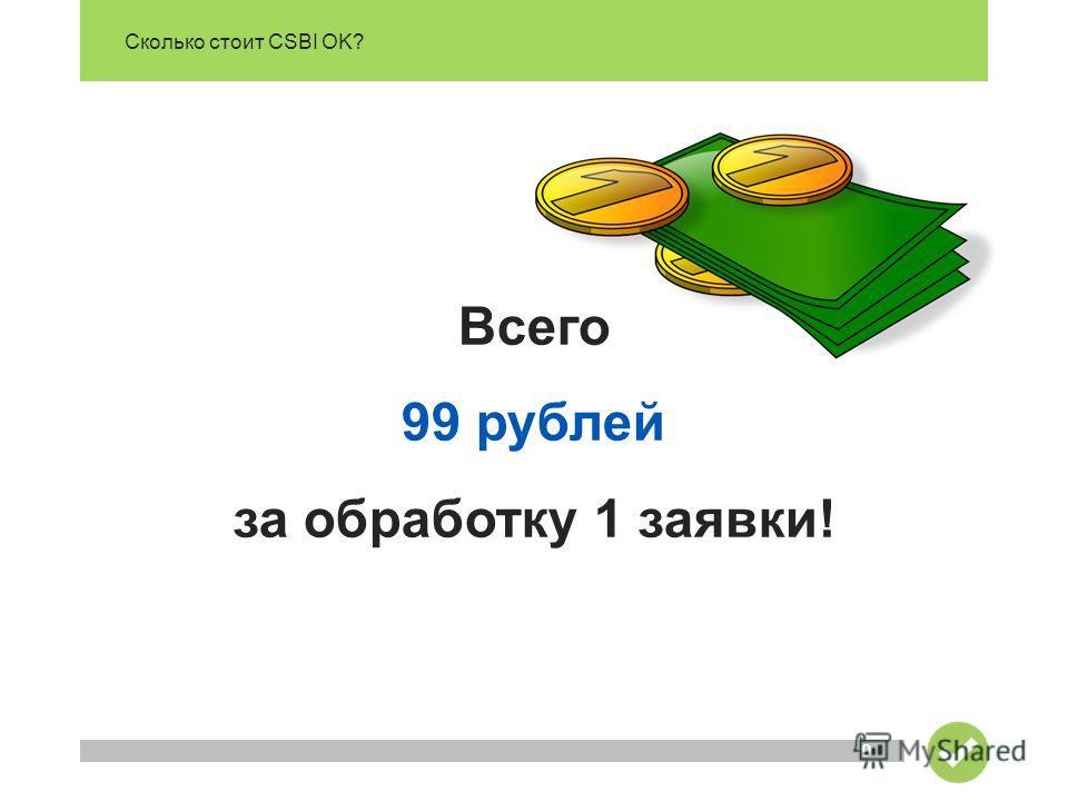 Сколько стоит CSBI OK? 9 Всего 99 рублей за обработку 1 заявки!
