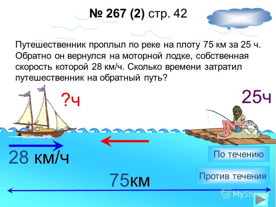 Путешественник проплыл против течения реки на моторной лодке 3ч. Обратно он вернулся на плоту. Сколько времени путешественник затратил на обратный путь, если собственная скорость лодки 24 км/ч, а скорость течения 3 км/ч? 24 км/ч Против течения По теч