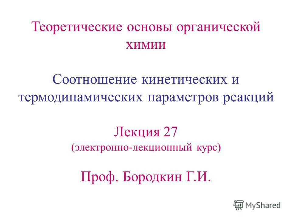 Теоретические основы органической химии Соотношение кинетических и термодинамических параметров реакций Лекция 27 (электронно-лекционный курс) Проф. Бородкин Г.И.