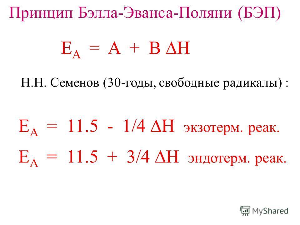 Принцип Бэлла-Эванса-Поляни (БЭП) E A = A + B H Н.Н. Семенов (30-годы, свободные радикалы) : E A = 11.5 - 1/4 H экзотерм. реак. E A = 11.5 + 3/4 H эндотерм. реак.