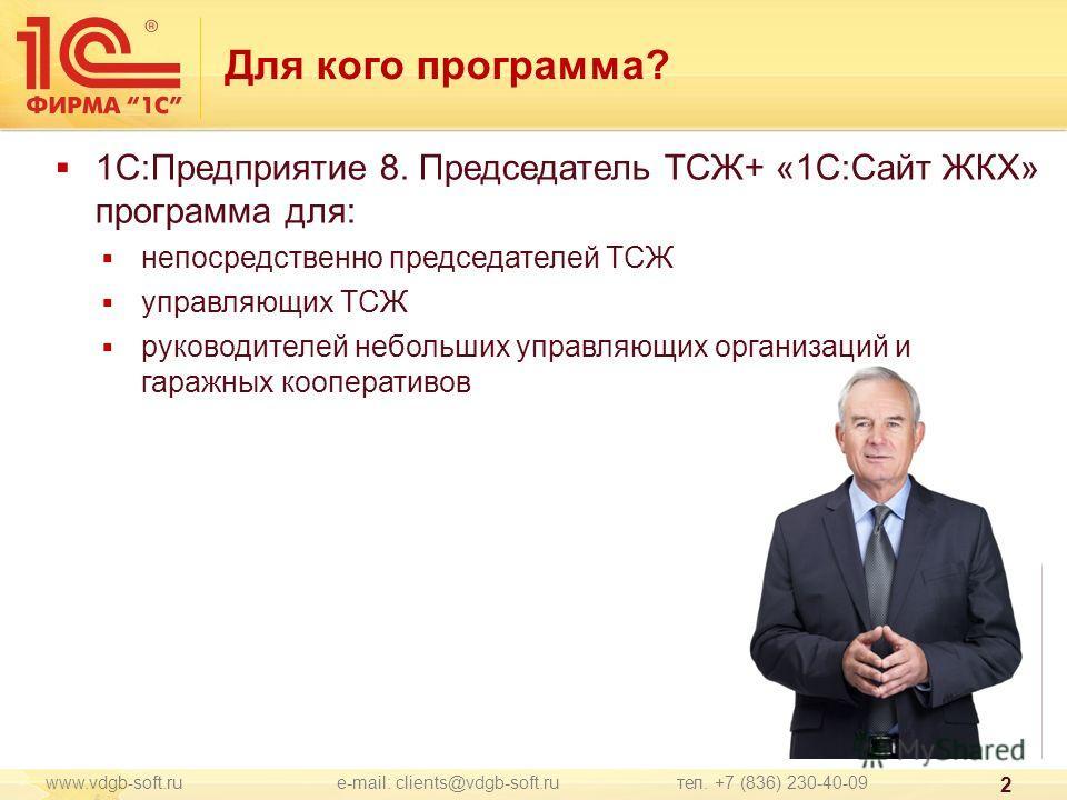 www.vdgb-soft.ru e-mail: clients@vdgb-soft.ru тел. +7 (836) 230-40-09 2 1С:Предприятие 8. Председатель ТСЖ+ «1С:Сайт ЖКХ» программа для: непосредственно председателей ТСЖ управляющих ТСЖ руководителей небольших управляющих организаций и гаражных кооп