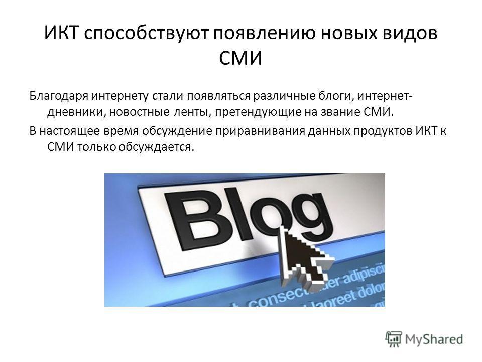 ИКТ способствуют появлению новых видов СМИ Благодаря интернету стали появляться различные блоги, интернет- дневники, новостные ленты, претендующие на звание СМИ. В настоящее время обсуждение приравнивания данных продуктов ИКТ к СМИ только обсуждается