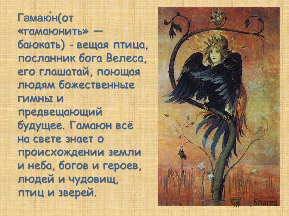 Гамаю́н (от «гамаюнить» баюкать) - вещая птица, посланник бога Велеса, его глашатай, поющая людям божественные гимны и предвещающий будущее. Гамаюн всё на свете знает о происхождении земли и неба, богов и героев, людей и чудовищ, птиц и зверей.