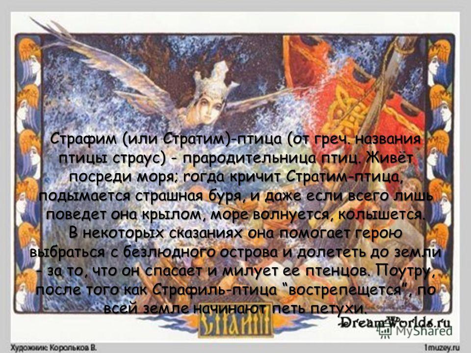 Страфим (или Стратим)-птица (от греч. названия птицы страус) - прародительница птиц. Живёт посреди моря; rогда кричит Стратим-птица, подымается страшная буря, и даже если всего лишь поведет она крылом, море волнуется, колышется. В некоторых сказаниях