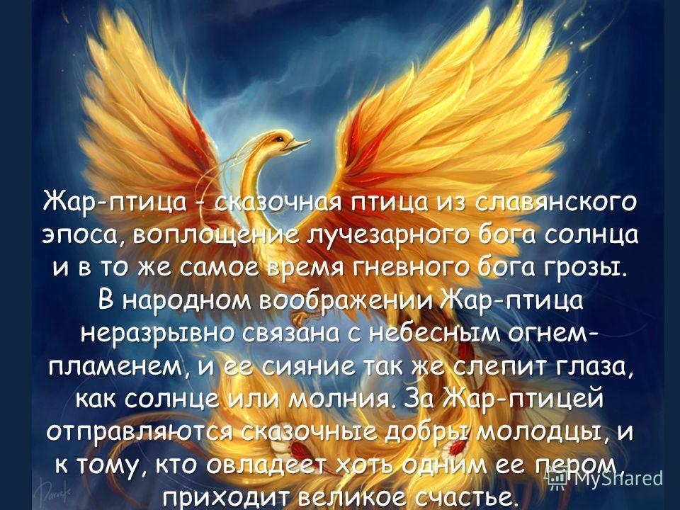 Жар-птица - сказочная птица из славянского эпоса, воплощение лучезарного бога солнца и в то же самое время гневного бога грозы. В народном воображении Жар-птица неразрывно связана с небесным огнем- пламенем, и ее сияние так же слепит глаза, как солнц