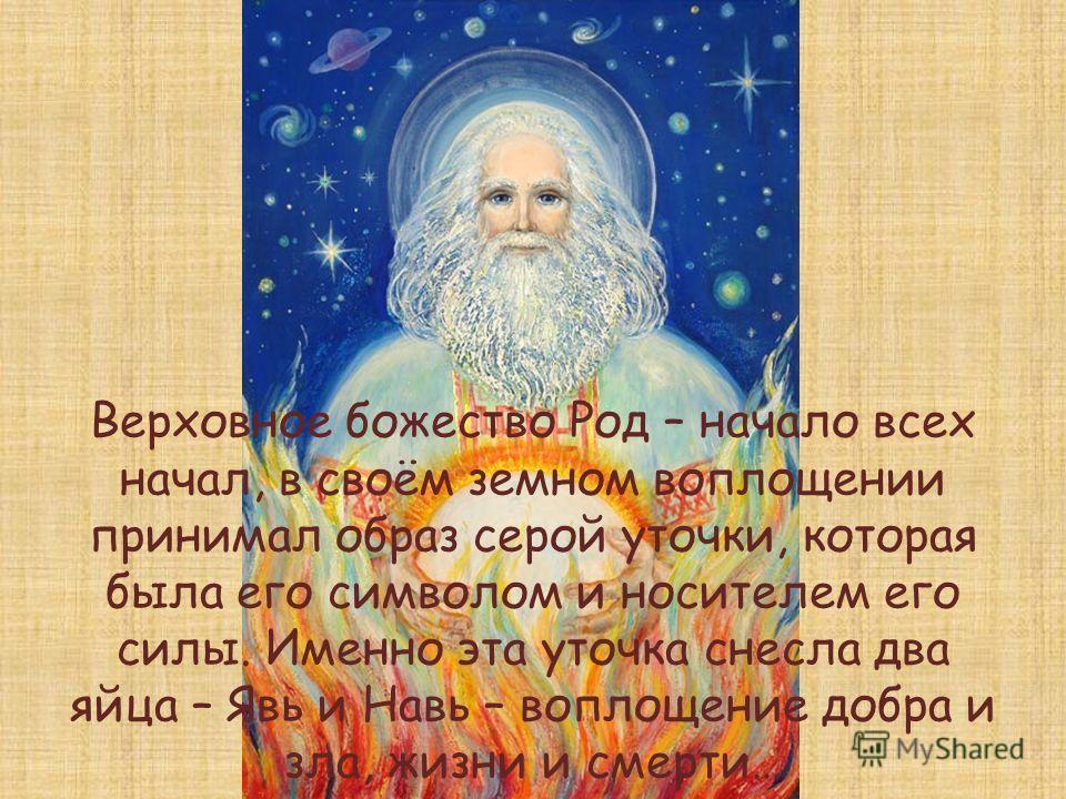 Верховное божество Род – начало всех начал, в своём земном воплощении принимал образ серой уточки, которая была его символом и носителем его силы. Именно эта уточка снесла два яйца – Явь и Навь – воплощение добра и зла, жизни и смерти…