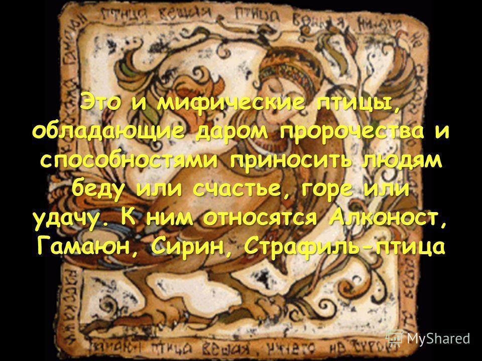 Это и мифические птицы, обладающие даром пророчества и способностями приносить людям беду или счастье, горе или удачу. К ним относятся Алконост, Гамаюн, Сирин, Страфиль-птица