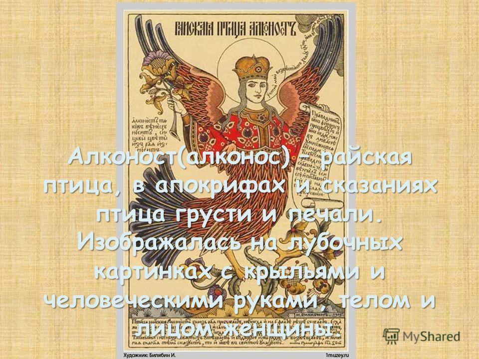 Алконост(алконос) – райская птица, в апокрифах и сказаниях птица грусти и печали. Изображалась на лубочных картинках с крыльями и человеческими руками, телом и лицом женщины.