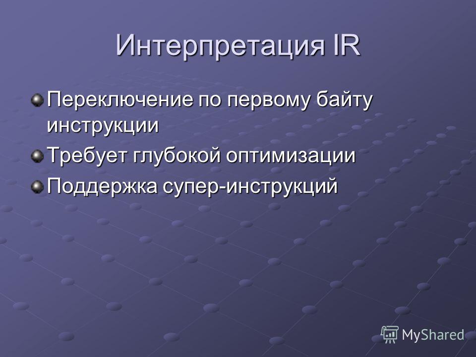 Интерпретация IR Переключение по первому байту инструкции Требует глубокой оптимизации Поддержка супер-инструкций
