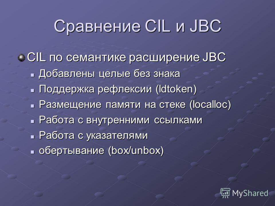 Сравнение CIL и JBC CIL по семантике расширение JBC Добавлены целые без знака Добавлены целые без знака Поддержка рефлексии (ldtoken) Поддержка рефлексии (ldtoken) Размещение памяти на стеке (localloc) Размещение памяти на стеке (localloc) Работа с в