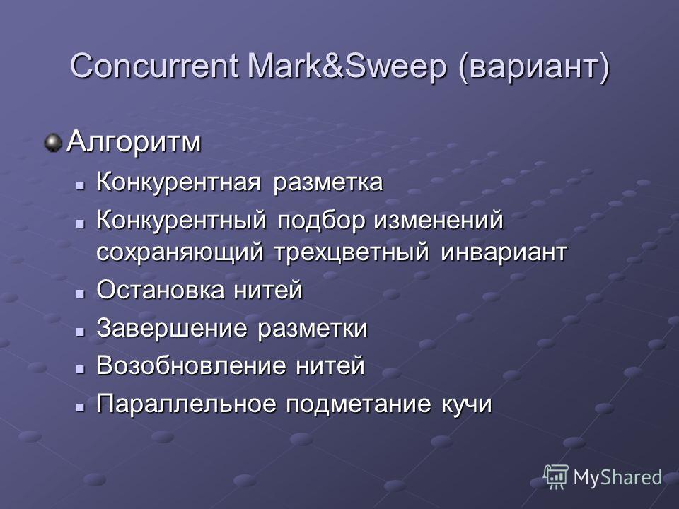 Concurrent Mark&Sweep (вариант) Алгоритм Конкурентная разметка Конкурентная разметка Конкурентный подбор изменений сохраняющий трехцветный инвариант Конкурентный подбор изменений сохраняющий трехцветный инвариант Остановка нитей Остановка нитей Завер