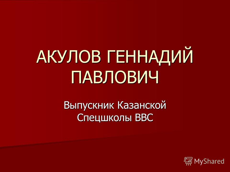 АКУЛОВ ГЕННАДИЙ ПАВЛОВИЧ Выпускник Казанской Спецшколы ВВС