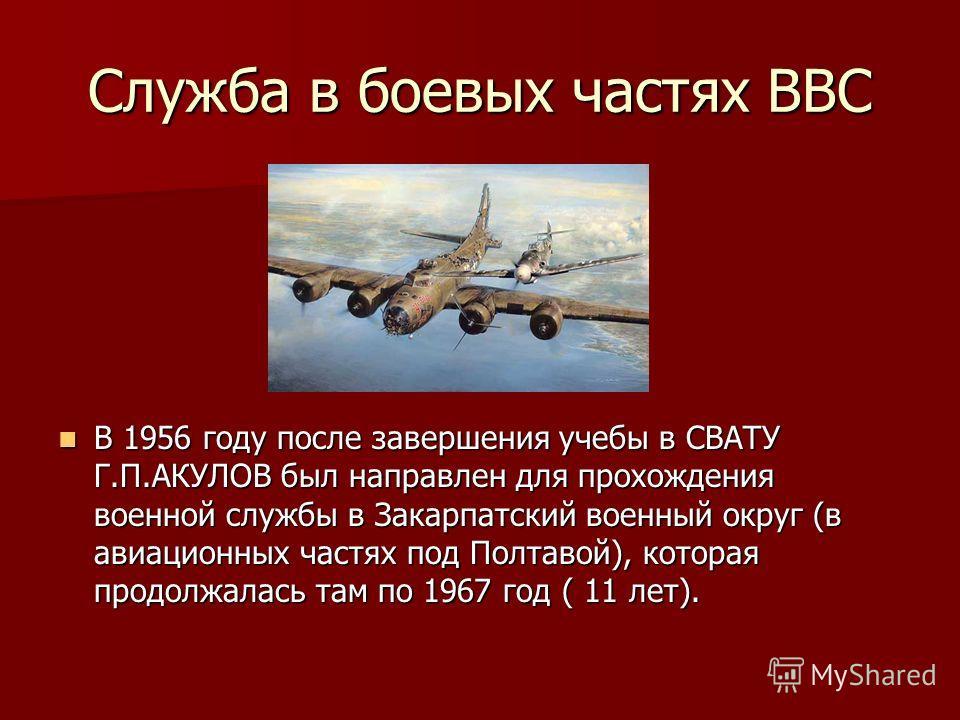 Служба в боевых частях ВВС В 1956 году после завершения учебы в СВАТУ Г.П.АКУЛОВ был направлен для прохождения военной службы в Закарпатский военный округ (в авиационных частях под Полтавой), которая продолжалась там по 1967 год ( 11 лет). В 1956 год