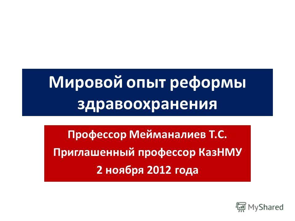 Мировой опыт реформы здравоохранения Профессор Мейманалиев Т.С. Приглашенный профессор КазНМУ 2 ноября 2012 года