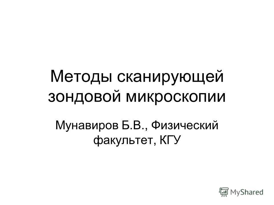 Методы сканирующей зондовой микроскопии Мунавиров Б.В., Физический факультет, КГУ