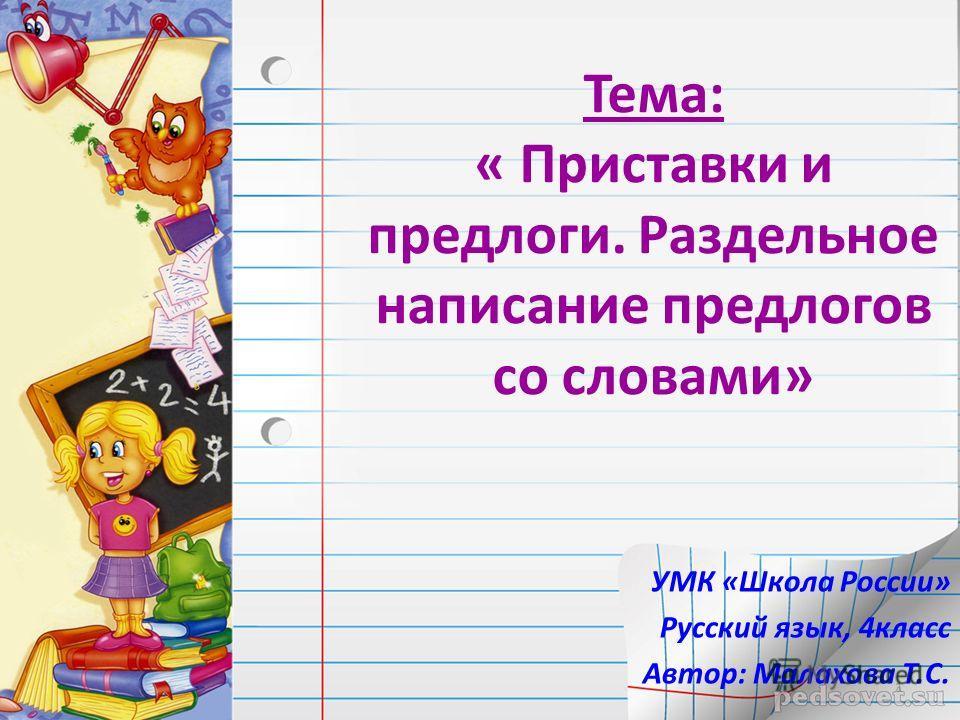 Тема: « Приставки и предлоги. Раздельное написание предлогов со словами» УМК «Школа России» Русский язык, 4класс Автор: Малахова Т.С. 1