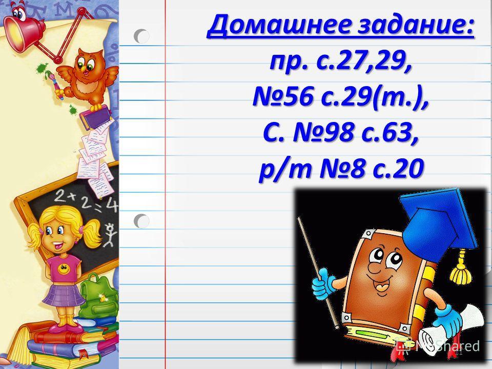 Домашнее задание: пр. с.27,29, 56 с.29(т.), С. 98 с.63, р/т 8 с.20 11