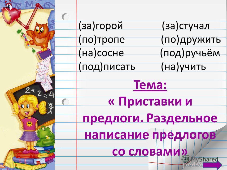 (за)горой (за)стучал (по)тропе (по)дружить (на)сосне (под)ручьём (под)писать (на)учить Тема: « Приставки и предлоги. Раздельное написание предлогов со словами» 2
