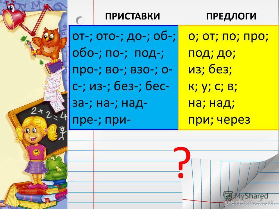 от-; ото-; до-; об-; обо-; по-; под-; про-; во-; взо-; о- с-; из-; без-; бес- за-; на-; над- пре-; при- о; от; по; про; под; до; из; без; к; у; с; в; на; над; при; через ПРИСТАВКИПРЕДЛОГИ ? 5