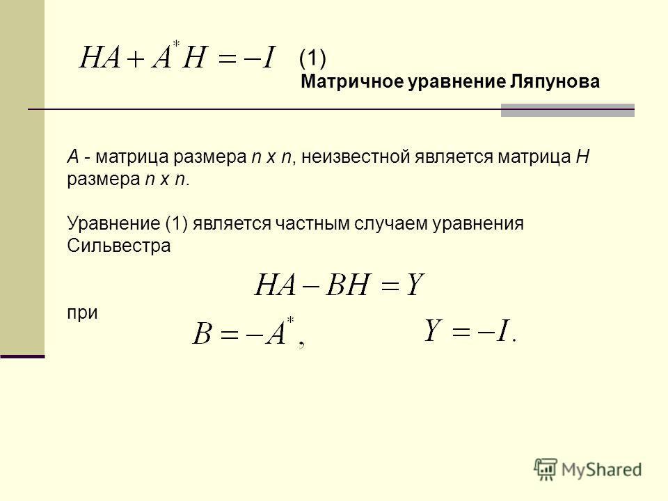 A - матрица размера n x n, неизвестной является матрица H размера n x n. Уравнение (1) является частным случаем уравнения Сильвестра при Матричное уравнение Ляпунова (1)