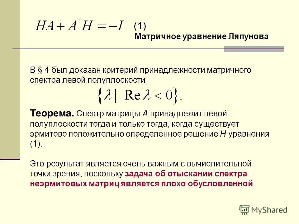В § 4 был доказан критерий принадлежности матричного спектра левой полуплоскости Теорема. Спектр матрицы A принадлежит левой полуплоскости тогда и только тогда, когда существует эрмитово положительно определенное решение H уравнения (1). Это результа
