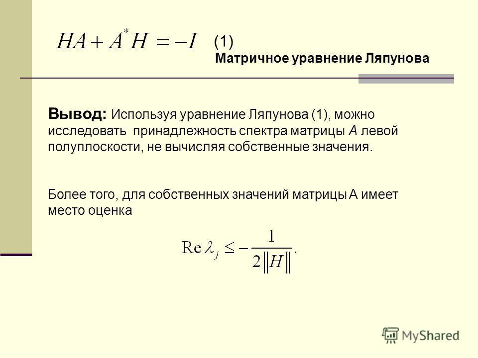 Вывод: Используя уравнение Ляпунова (1), можно исследовать принадлежность спектра матрицы A левой полуплоскости, не вычисляя собственные значения. Более того, для собственных значений матрицы A имеет место оценка Матричное уравнение Ляпунова (1)