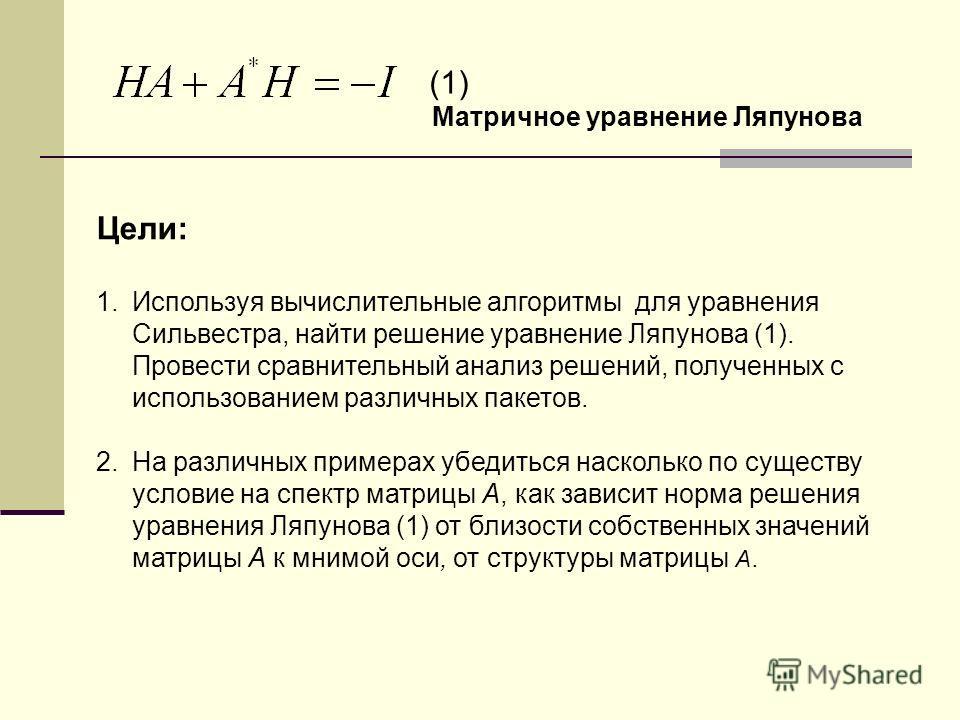 Цели: 1.Используя вычислительные алгоритмы для уравнения Сильвестра, найти решение уравнение Ляпунова (1). Провести сравнительный анализ решений, полученных с использованием различных пакетов. 2.На различных примерах убедиться насколько по существу у