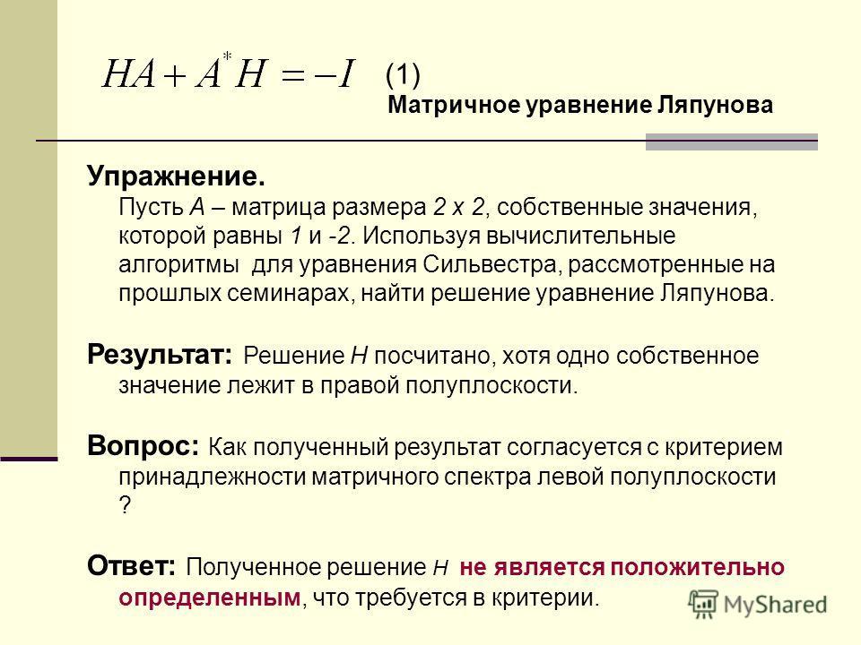 Упражнение. Пусть A – матрица размера 2 x 2, собственные значения, которой равны 1 и -2. Используя вычислительные алгоритмы для уравнения Сильвестра, рассмотренные на прошлых семинарах, найти решение уравнение Ляпунова. Результат: Решение H посчитано