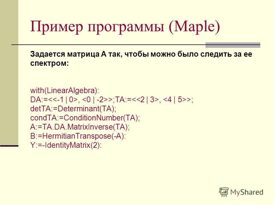 Пример программы (Maple) Задается матрица A так, чтобы можно было следить за ее спектром: with(LinearAlgebra): DA:=, >;TA:=, >; detTA:=Determinant(TA); condTA:=ConditionNumber(TA); A:=TA.DA.MatrixInverse(TA); B:=HermitianTranspose(-A): Y:=-IdentityMa