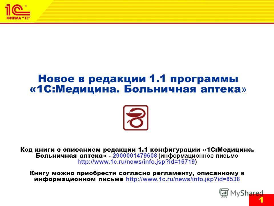 1 11 Новое в редакции 1.1 программы «1С:Медицина. Больничная аптека » Код книги с описанием редакции 1.1 конфигурации «1С:Медицина. Больничная аптека» - 2900001479608 (информационное письмо http://www.1c.ru/news/info.jsp?id=16719) Книгу можно приобре