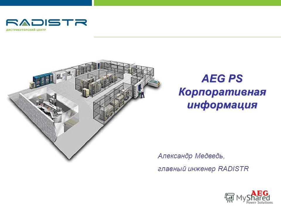 AEG PS Корпоративная информация Александр Медведь, главный инженер RADISTR