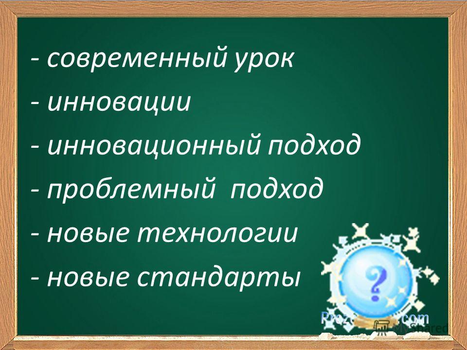 - современный урок - инновации - инновационный подход - проблемный подход - новые технологии - новые стандарты