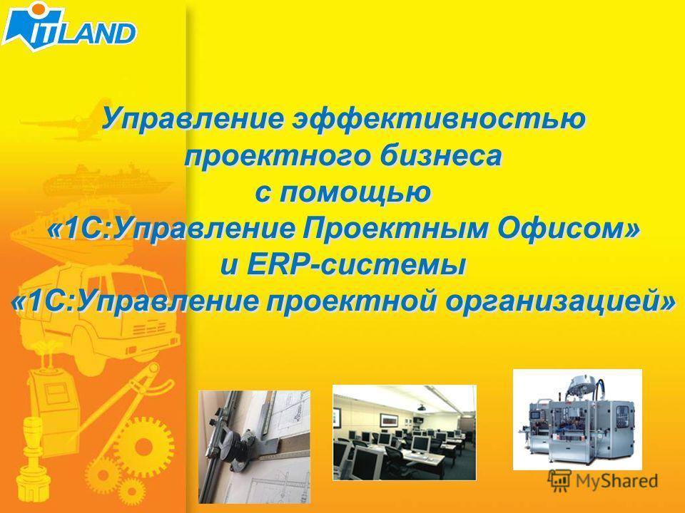 1/51 Управление эффективностью проектного бизнеса с помощью «1С:Управление Проектным Офисом» и ERP-системы «1С:Управление проектной организацией»
