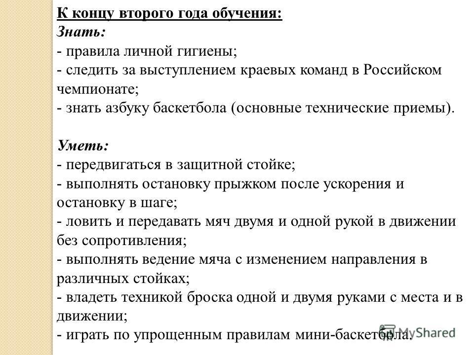 К концу второго года обучения: Знать: - правила личной гигиены; - следить за выступлением краевых команд в Российском чемпионате; - знать азбуку баскетбола (основные технические приемы). Уметь: - передвигаться в защитной стойке; - выполнять остановку