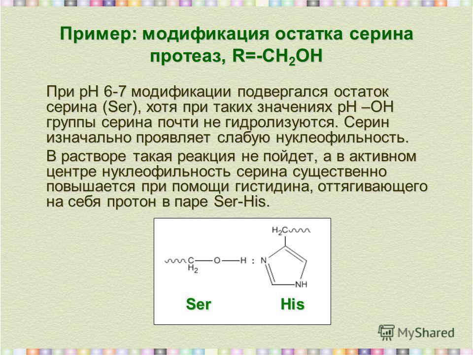 Пример: модификация остатка серина протеаз, R=-СН 2 ОН При рН 6-7 модификации подвергался остаток серина (Ser), хотя при таких значениях рН –ОН группы серина почти не гидролизуются. Cерин изначально проявляет слабую нуклеофильность. В растворе такая