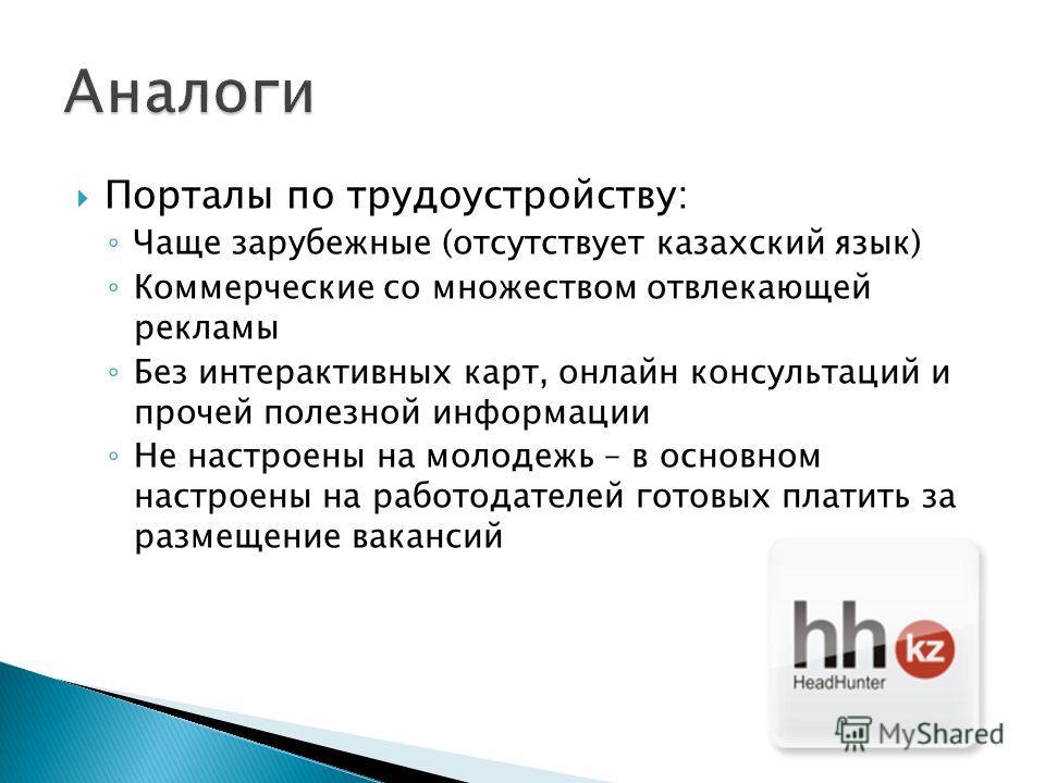 Порталы по трудоустройству: Чаще зарубежные (отсутствует казахский язык) Коммерческие со множеством отвлекающей рекламы Без интерактивных карт, онлайн консультаций и прочей полезной информации Не настроены на молодежь – в основном настроены на работо