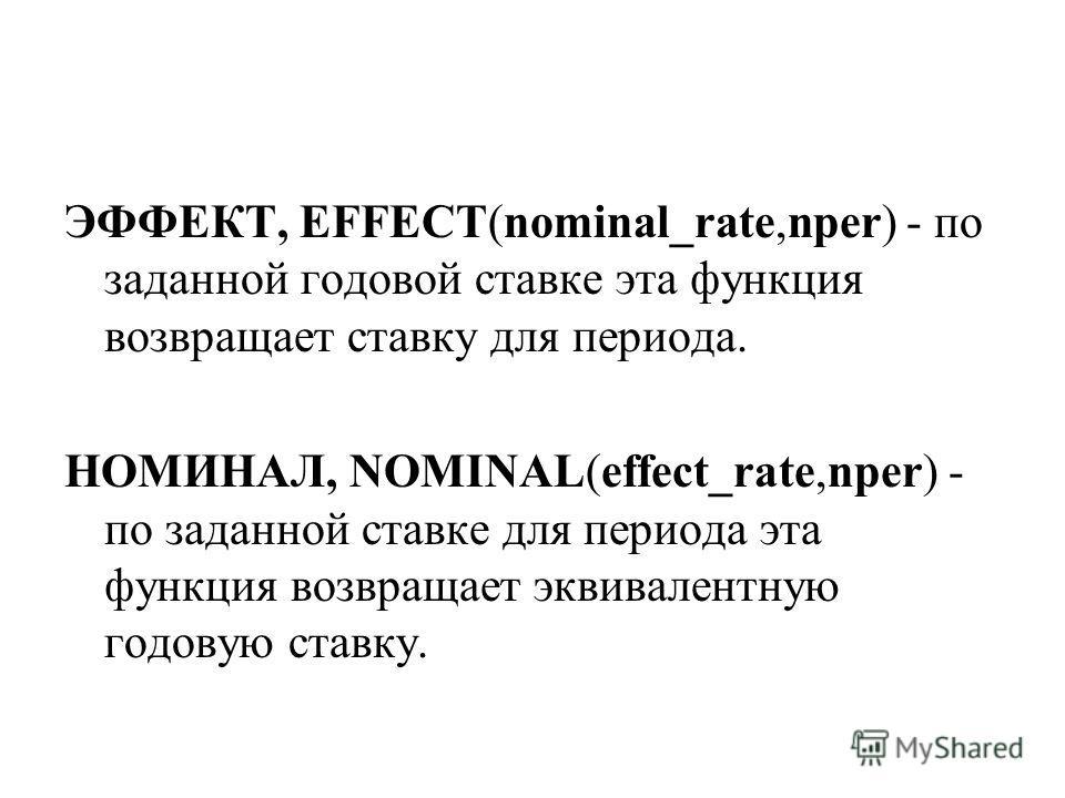 ЭФФЕКТ, EFFECT(nominal_rate,nper) - по заданной годовой ставке эта функция возвращает ставку для периода. НОМИНАЛ, NOMINAL(effect_rate,nper) - по заданной ставке для периода эта функция возвращает эквивалентную годовую ставку.
