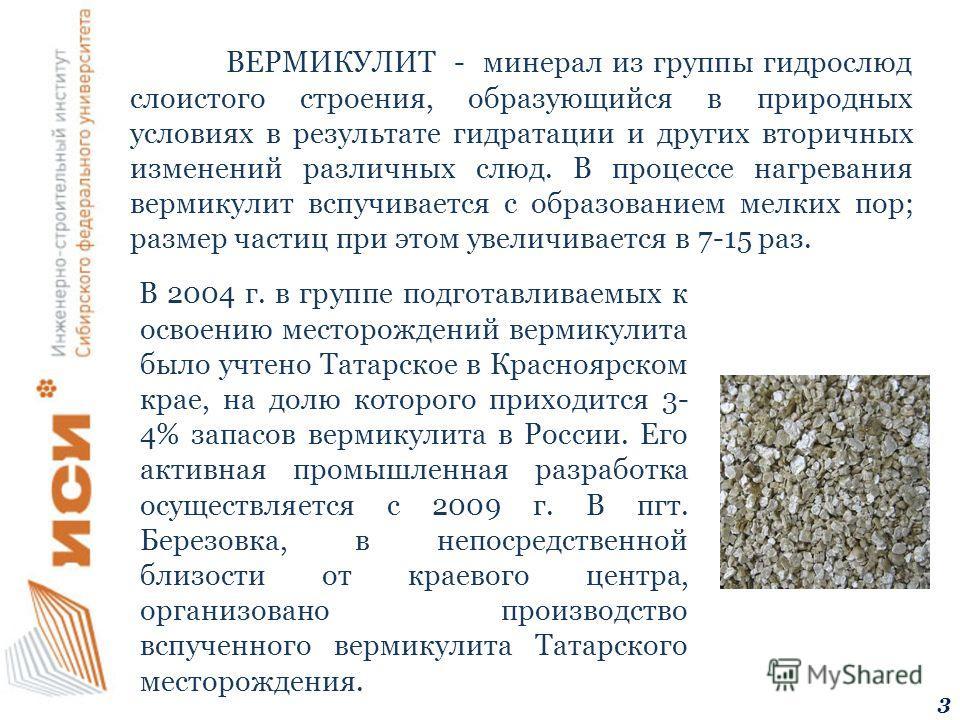 В 2004 г. в группе подготавливаемых к освоению месторождений вермикулита было учтено Татарское в Красноярском крае, на долю которого приходится 3- 4% запасов вермикулита в России. Его активная промышленная разработка осуществляется с 2009 г. В пгт. Б