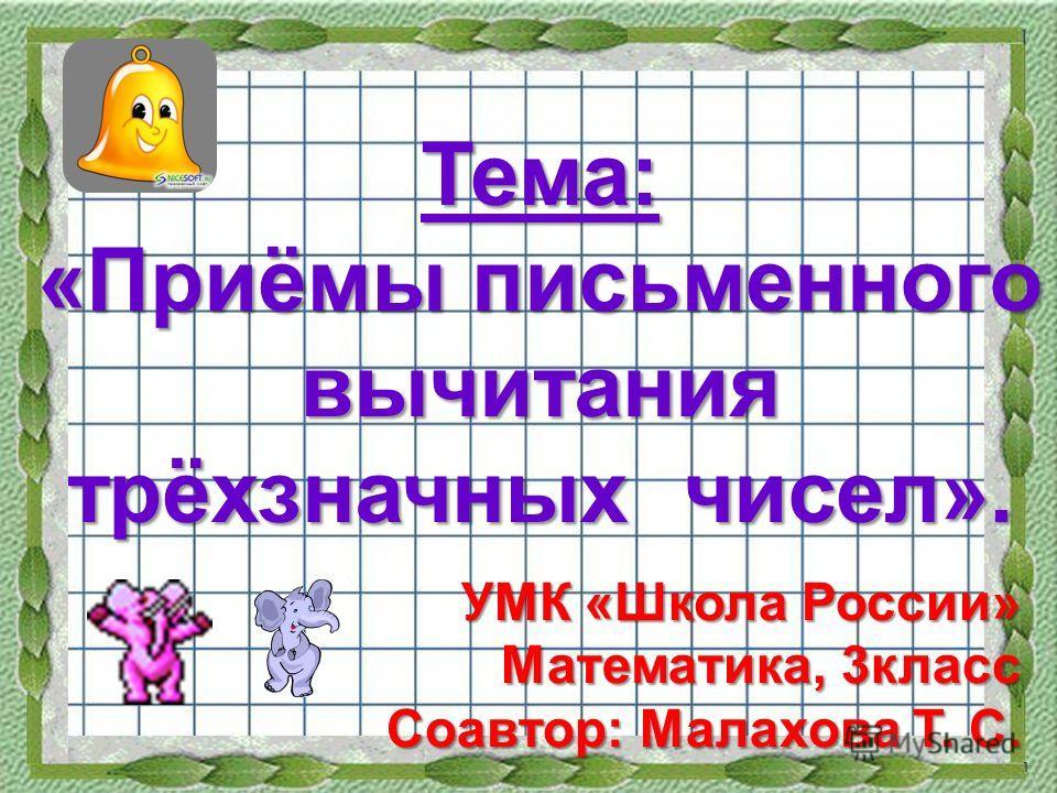 Тема: «Приёмы письменного вычитания трёхзначных чисел». УМК «Школа России» Математика, 3класс Соавтор: Малахова Т. С. 1