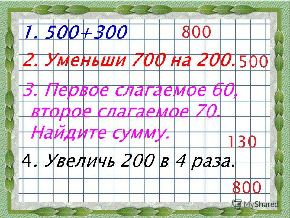 1. 500+300 800 2. Уменьши 700 на 200. 500 130 3. Первое слагаемое 60, второе слагаемое 70. Найдите сумму. 4. Увеличь 200 в 4 раза. 800 4