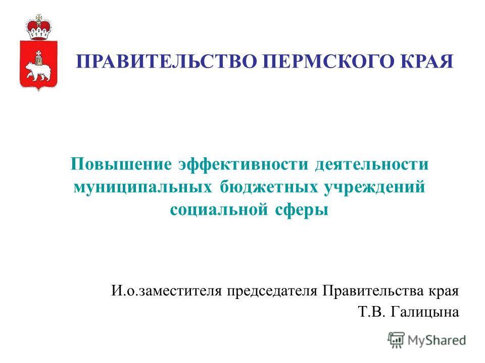 1 И.о.заместителя председателя Правительства края Т.В. Галицына Повышение эффективности деятельности муниципальных бюджетных учреждений социальной сферы ПРАВИТЕЛЬСТВО ПЕРМСКОГО КРАЯ